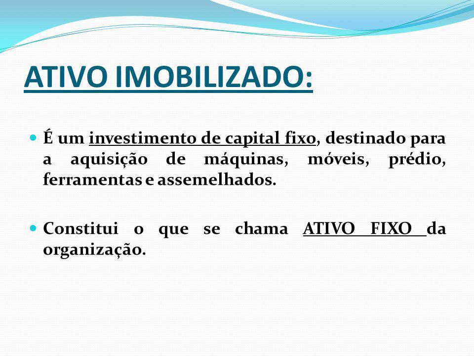 ATIVO IMOBILIZADO: É um investimento de capital fixo, destinado para a aquisição de máquinas, móveis, prédio, ferramentas e assemelhados. Constitui o
