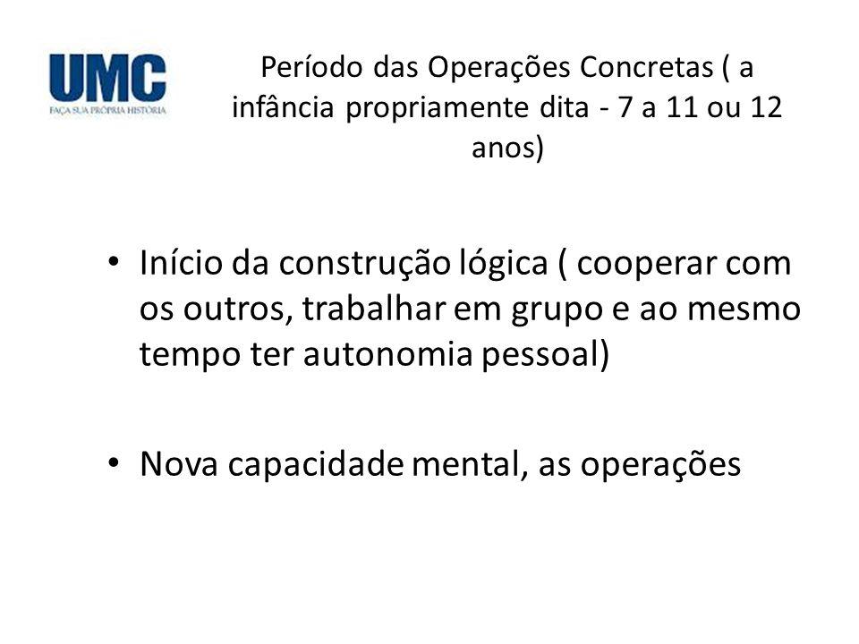 Período das Operações Concretas ( a infância propriamente dita - 7 a 11 ou 12 anos) Início da construção lógica ( cooperar com os outros, trabalhar em