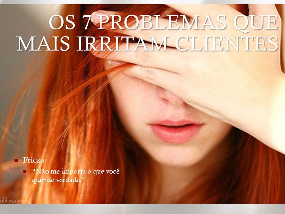Condescendência Você é cliente/paciente, então só pode ser ignorante OS 7 PROBLEMAS QUE MAIS IRRITAM CLIENTES