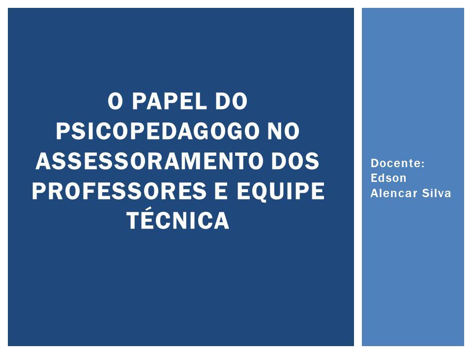 Docente: Edson Alencar Silva O PAPEL DO PSICOPEDAGOGO NO ASSESSORAMENTO DOS PROFESSORES E EQUIPE TÉCNICA