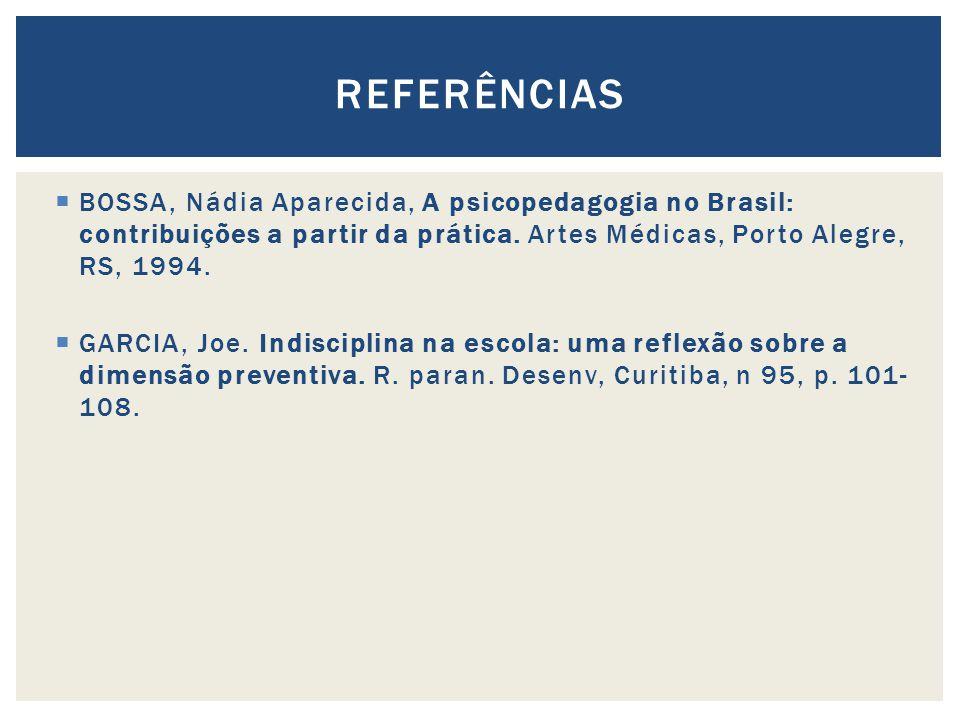 BOSSA, Nádia Aparecida, A psicopedagogia no Brasil: contribuições a partir da prática. Artes Médicas, Porto Alegre, RS, 1994. GARCIA, Joe. Indisciplin
