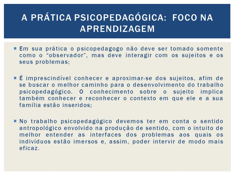 Em sua prática o psicopedagogo não deve ser tomado somente como o observador, mas deve interagir com os sujeitos e os seus problemas; É imprescindível