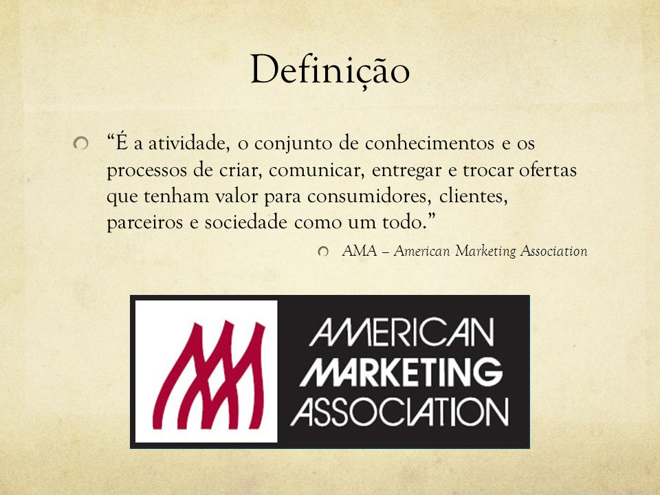 Definição É a atividade, o conjunto de conhecimentos e os processos de criar, comunicar, entregar e trocar ofertas que tenham valor para consumidores, clientes, parceiros e sociedade como um todo.