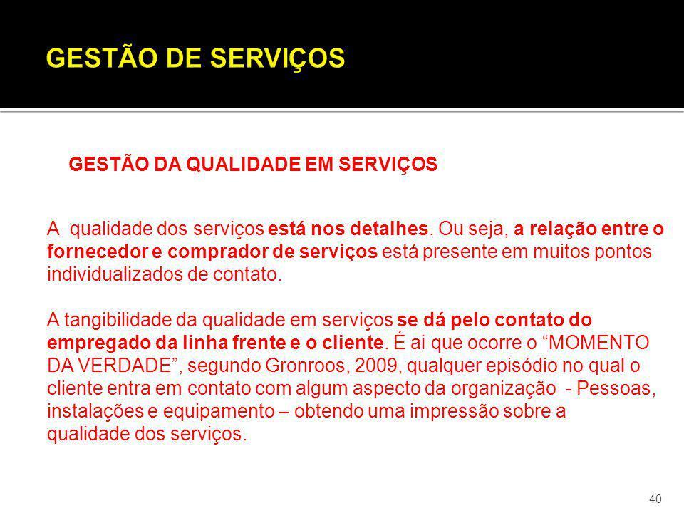 40 GESTÃO DA QUALIDADE EM SERVIÇOS A qualidade dos serviços está nos detalhes. Ou seja, a relação entre o fornecedor e comprador de serviços está pres