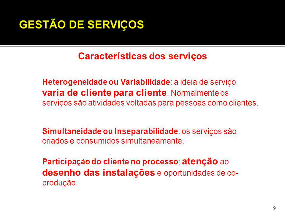 9 Características dos serviços Heterogeneidade ou Variabilidade: a ideia de serviço varia de cliente para cliente. Normalmente os serviços são ativida