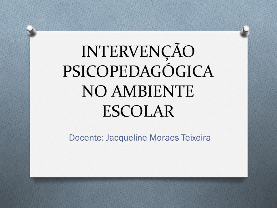 INTERVENÇÃO PSICOPEDAGÓGICA NO AMBIENTE ESCOLAR Docente: Jacqueline Moraes Teixeira