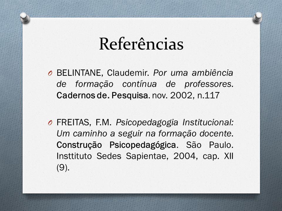 Referências O BELINTANE, Claudemir. Por uma ambiência de formação contínua de professores. Cadernos de. Pesquisa. nov. 2002, n.117 O FREITAS, F.M. Psi