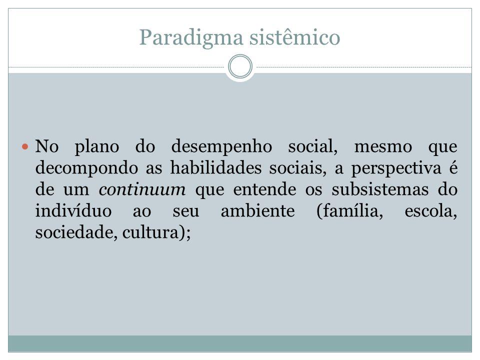 Paradigma sistêmico No plano do desempenho social, mesmo que decompondo as habilidades sociais, a perspectiva é de um continuum que entende os subsist
