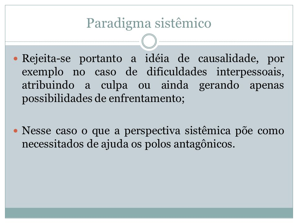 Paradigma sistêmico Rejeita-se portanto a idéia de causalidade, por exemplo no caso de dificuldades interpessoais, atribuindo a culpa ou ainda gerando