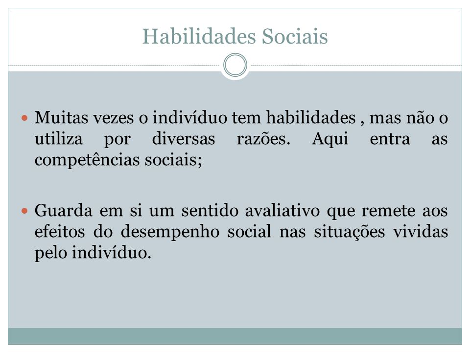 Habilidades Sociais Muitas vezes o indivíduo tem habilidades, mas não o utiliza por diversas razões. Aqui entra as competências sociais; Guarda em si