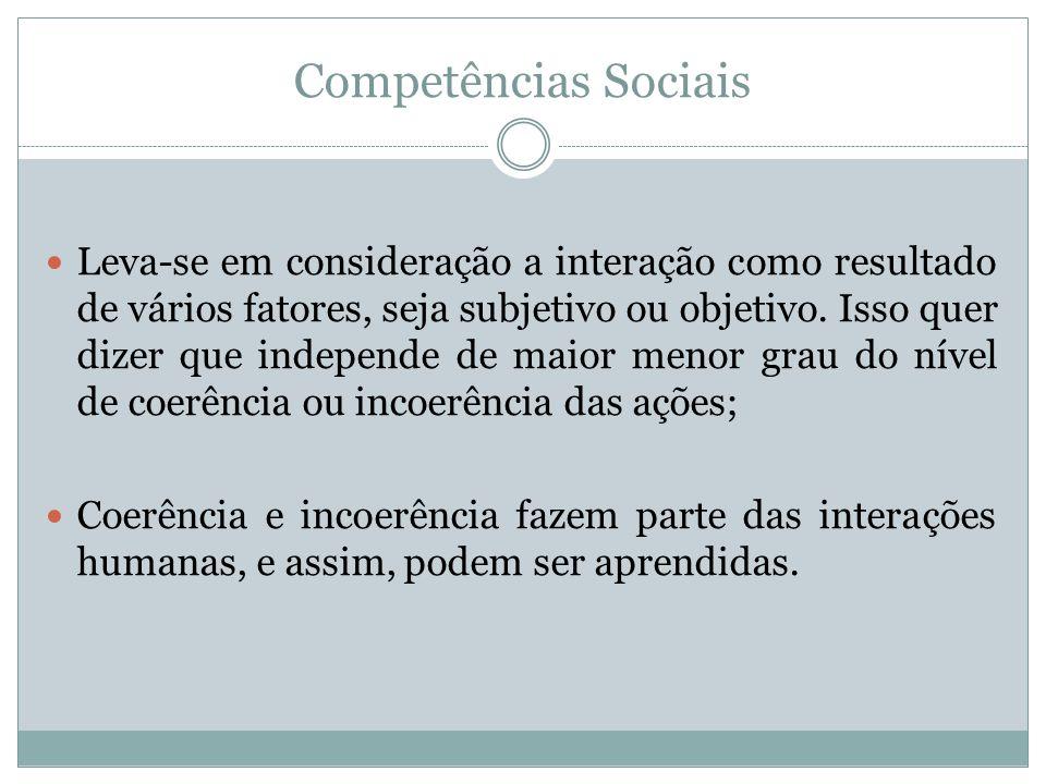 Competências Sociais Leva-se em consideração a interação como resultado de vários fatores, seja subjetivo ou objetivo. Isso quer dizer que independe d