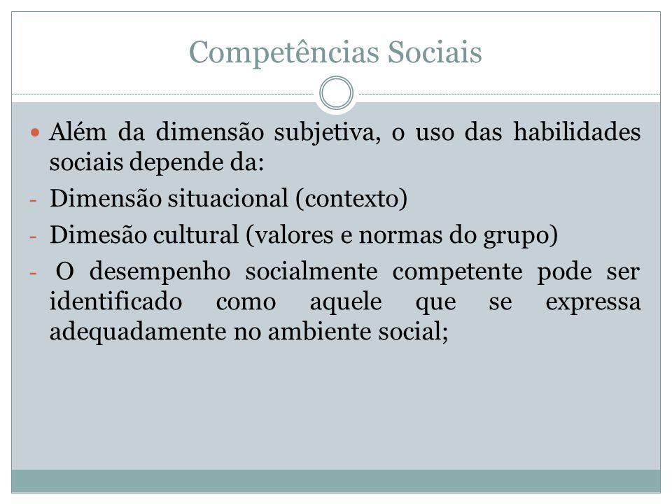 Competências Sociais Além da dimensão subjetiva, o uso das habilidades sociais depende da: - Dimensão situacional (contexto) - Dimesão cultural (valor