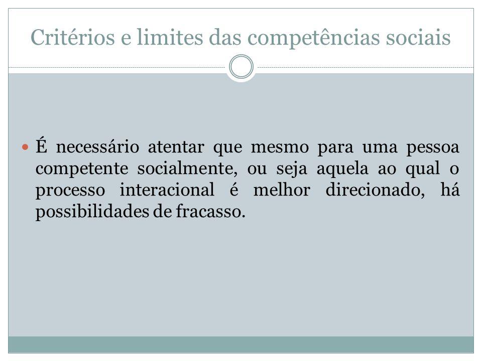Critérios e limites das competências sociais É necessário atentar que mesmo para uma pessoa competente socialmente, ou seja aquela ao qual o processo