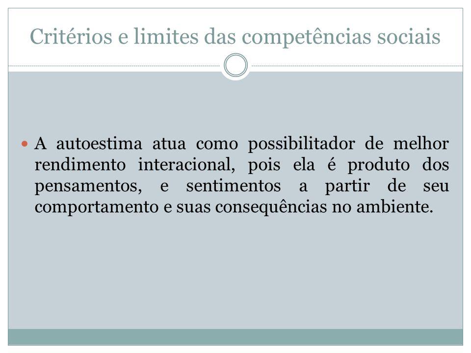 Critérios e limites das competências sociais A autoestima atua como possibilitador de melhor rendimento interacional, pois ela é produto dos pensament