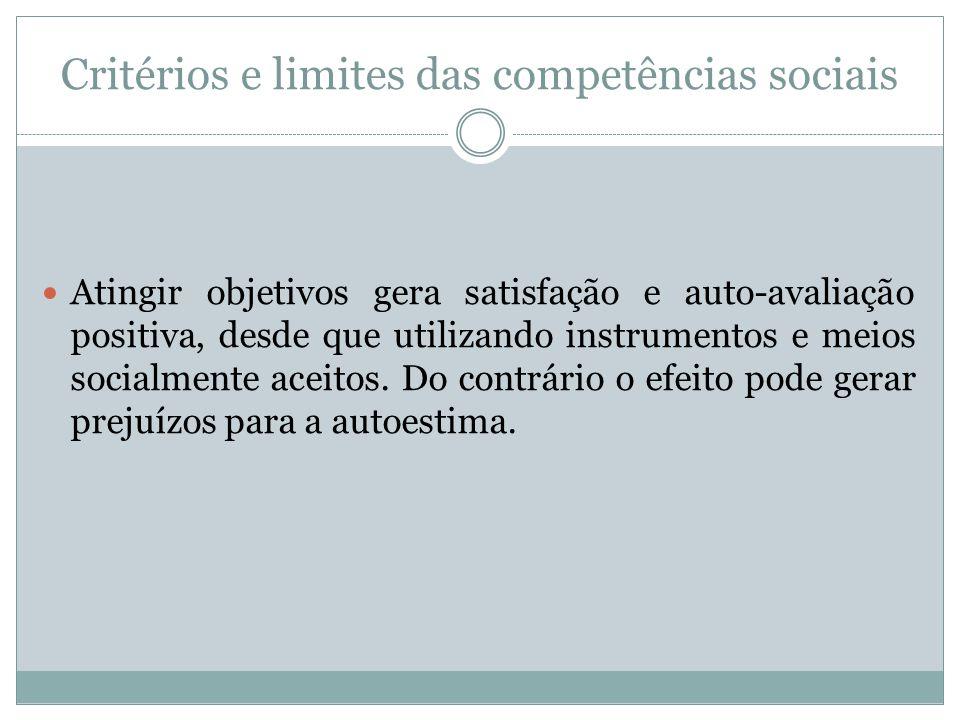 Critérios e limites das competências sociais Atingir objetivos gera satisfação e auto-avaliação positiva, desde que utilizando instrumentos e meios so