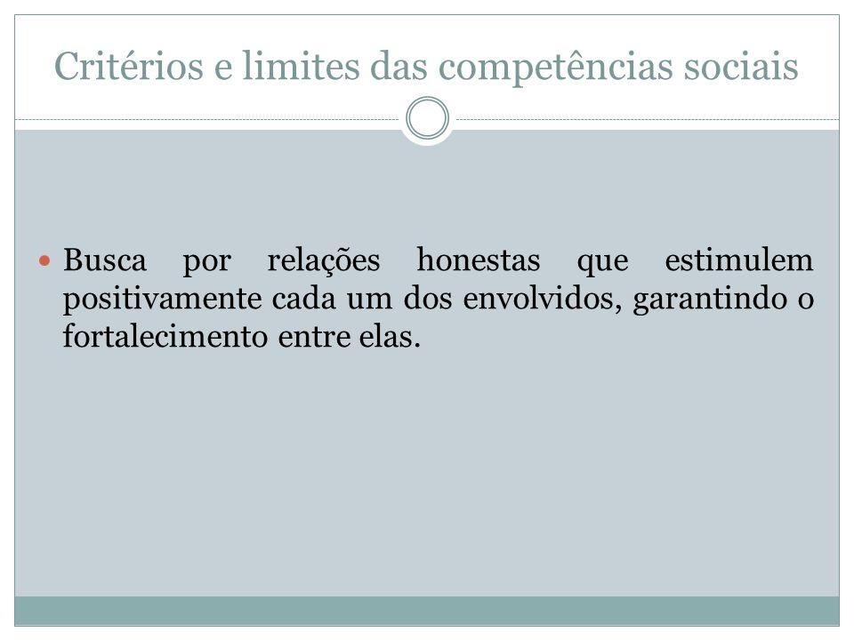 Critérios e limites das competências sociais Busca por relações honestas que estimulem positivamente cada um dos envolvidos, garantindo o fortalecimen