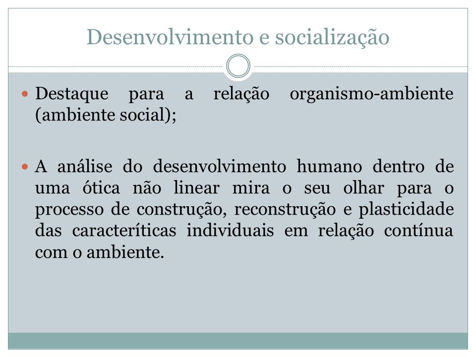 Desenvolvimento e socialização Destaque para a relação organismo-ambiente (ambiente social); A análise do desenvolvimento humano dentro de uma ótica n