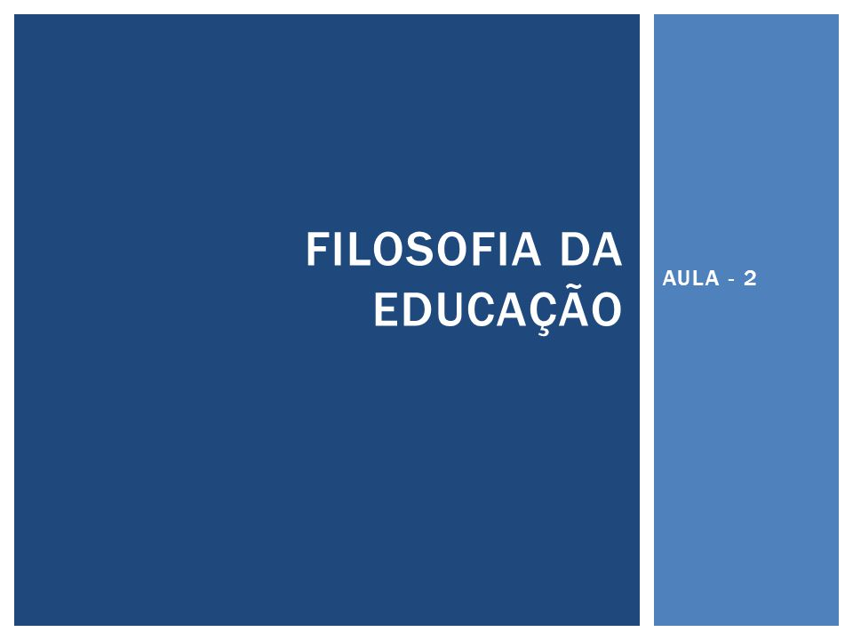 AULA - 2 FILOSOFIA DA EDUCAÇÃO