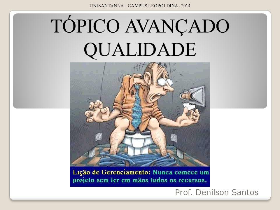 Prof. Denilson Santos UNISANTANNA – CAMPUS LEOPOLDINA - 2014 TÓPICO AVANÇADO QUALIDADE
