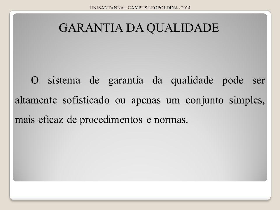 UNISANTANNA – CAMPUS LEOPOLDINA - 2014 GARANTIA DA QUALIDADE O sistema de garantia da qualidade pode ser altamente sofisticado ou apenas um conjunto simples, mais eficaz de procedimentos e normas.