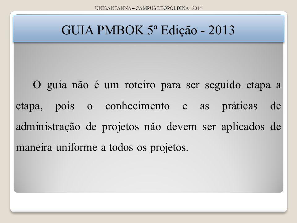 UNISANTANNA – CAMPUS LEOPOLDINA - 2014 GUIA PMBOK 5ª Edição - 2013 O guia não é um roteiro para ser seguido etapa a etapa, pois o conhecimento e as pr