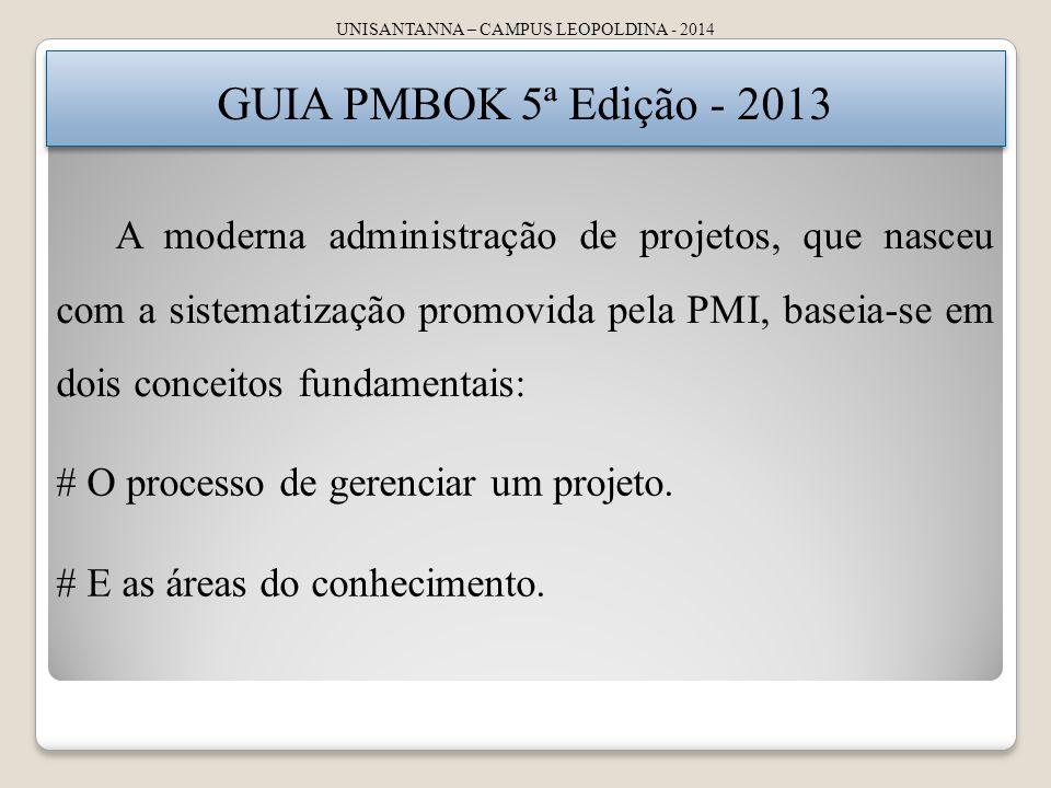 UNISANTANNA – CAMPUS LEOPOLDINA - 2014 GUIA PMBOK 5ª Edição - 2013 A moderna administração de projetos, que nasceu com a sistematização promovida pela PMI, baseia-se em dois conceitos fundamentais: # O processo de gerenciar um projeto.