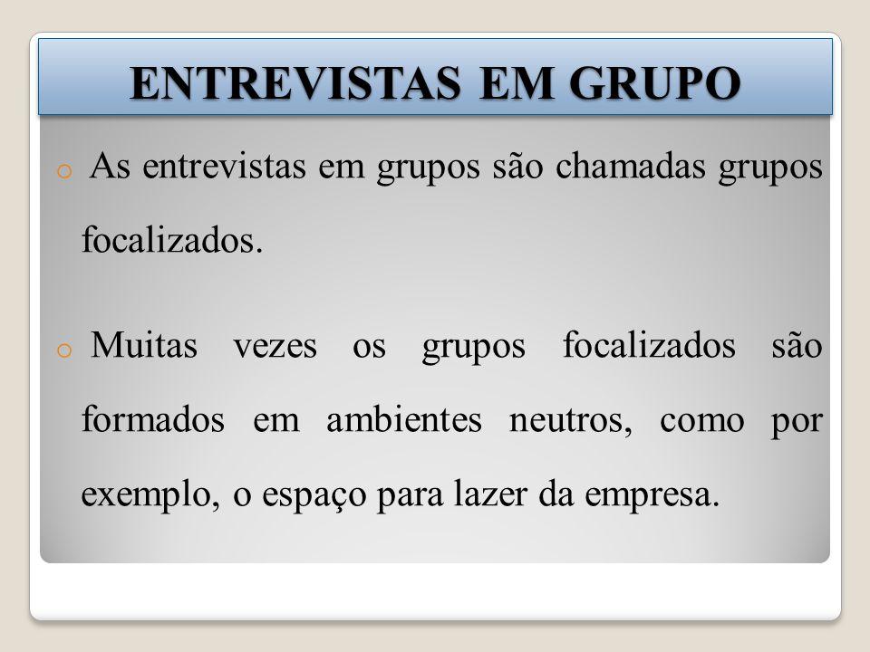 ENTREVISTAS EM GRUPO o As entrevistas em grupos são chamadas grupos focalizados. o Muitas vezes os grupos focalizados são formados em ambientes neutro