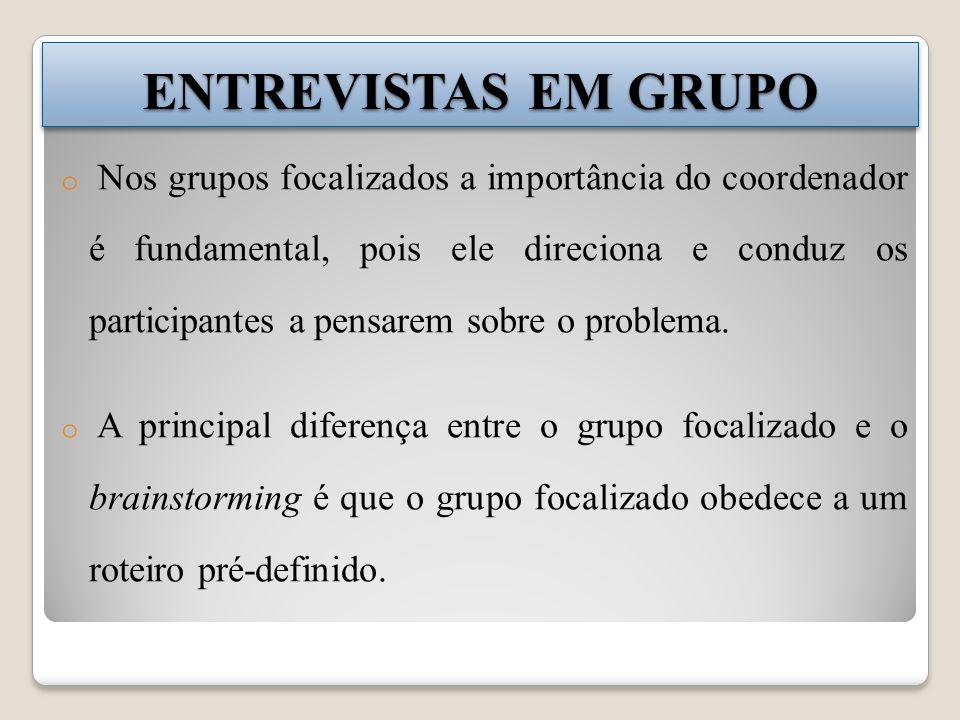 ENTREVISTAS EM GRUPO o Nos grupos focalizados a importância do coordenador é fundamental, pois ele direciona e conduz os participantes a pensarem sobre o problema.