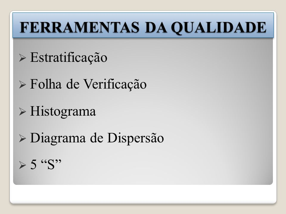 FERRAMENTAS DA QUALIDADE Estratificação Folha de Verificação Histograma Diagrama de Dispersão 5 S