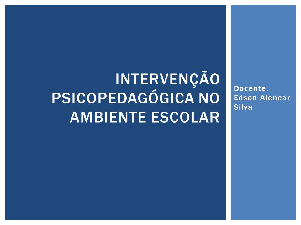Docente: Edson Alencar Silva INTERVENÇÃO PSICOPEDAGÓGICA NO AMBIENTE ESCOLAR