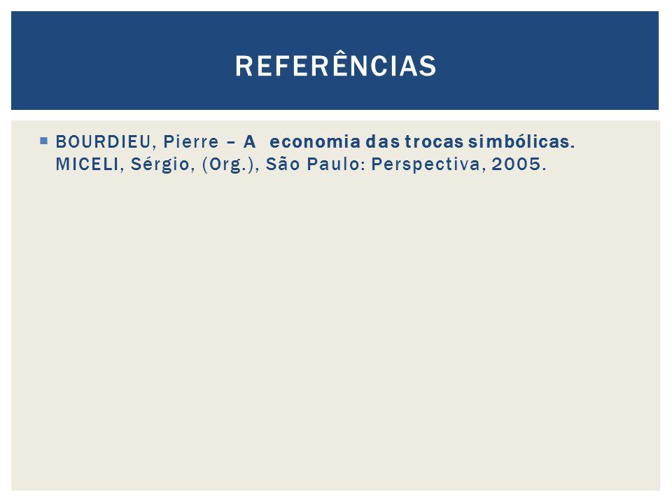BOURDIEU, Pierre – A economia das trocas simbólicas. MICELI, Sérgio, (Org.), São Paulo: Perspectiva, 2005. REFERÊNCIAS