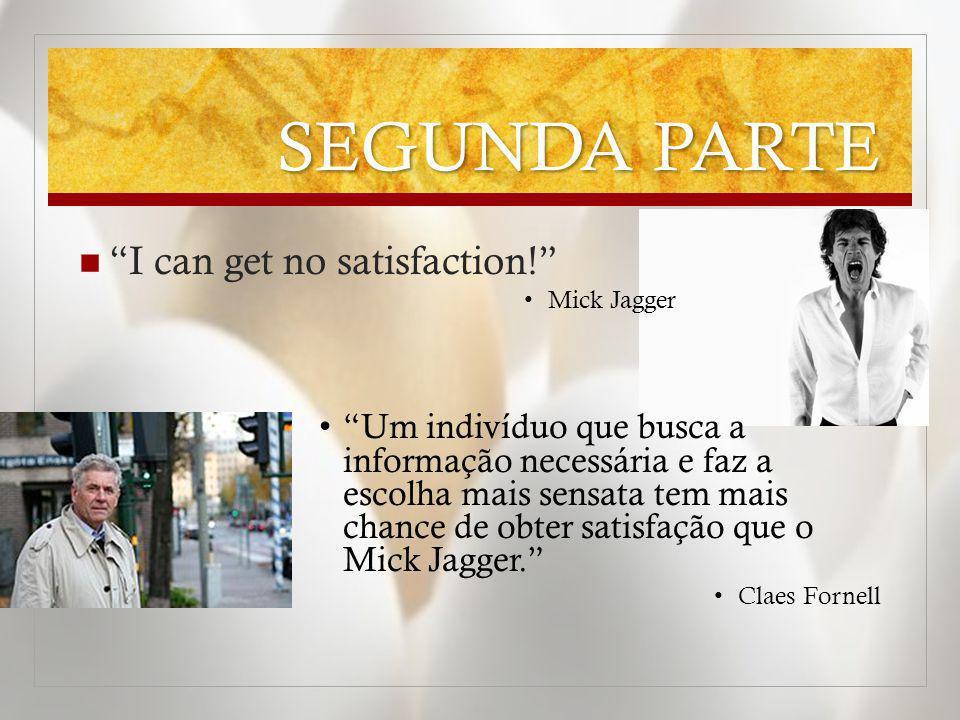 SEGUNDA PARTE I can get no satisfaction! Mick Jagger Um indivíduo que busca a informação necessária e faz a escolha mais sensata tem mais chance de ob