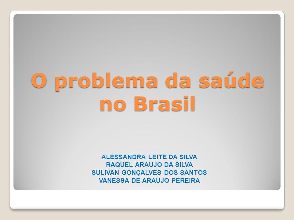 O problema da saúde no Brasil ALESSANDRA LEITE DA SILVA RAQUEL ARAUJO DA SILVA SULIVAN GONÇALVES DOS SANTOS VANESSA DE ARAUJO PEREIRA