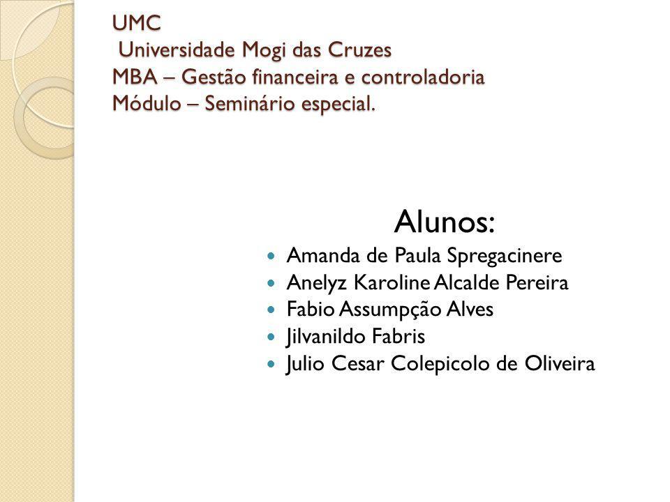 UMC Universidade Mogi das Cruzes MBA – Gestão financeira e controladoria Módulo – Seminário especial. Alunos: Amanda de Paula Spregacinere Anelyz Karo