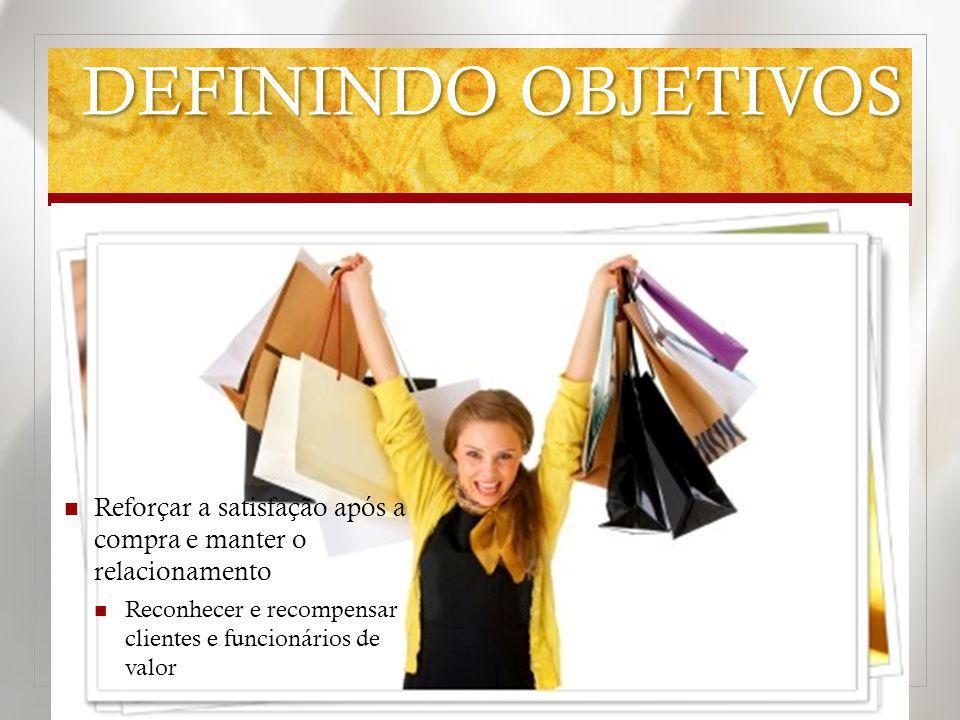 DEFININDO OBJETIVOS Reforçar a satisfação após a compra e manter o relacionamento Reconhecer e recompensar clientes e funcionários de valor