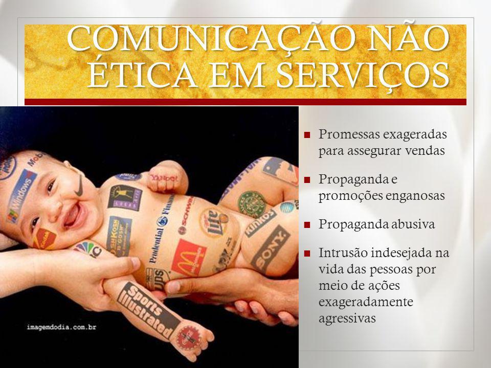 COMUNICAÇÃO NÃO ÉTICA EM SERVIÇOS Promessas exageradas para assegurar vendas Propaganda e promoções enganosas Propaganda abusiva Intrusão indesejada n