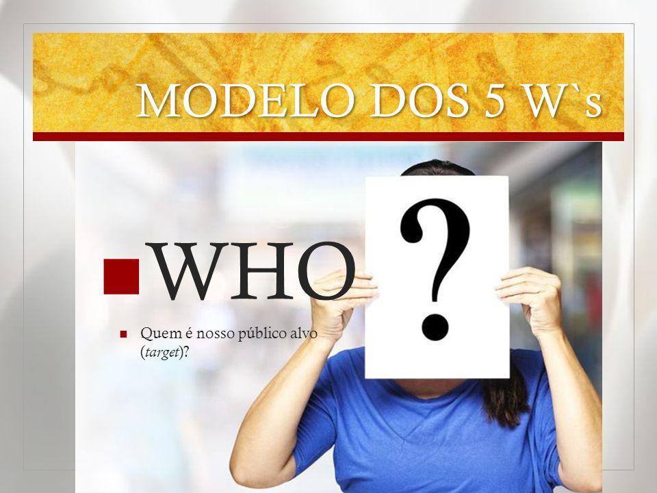 MODELO DOS 5 W`s WHO Quem é nosso público alvo ( target )?