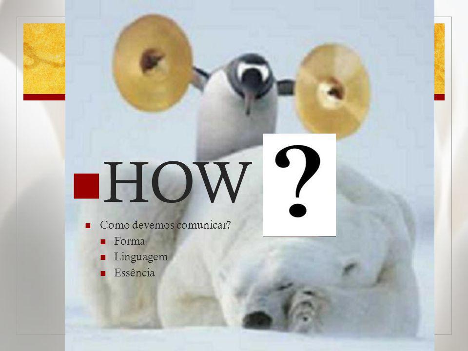 HOW Como devemos comunicar? Forma Linguagem Essência