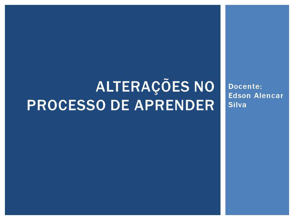 Docente: Edson Alencar Silva ALTERAÇÕES NO PROCESSO DE APRENDER