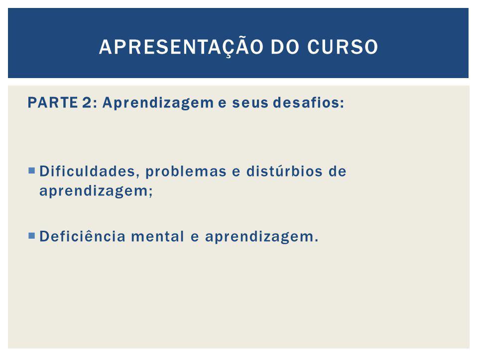 PARTE 2: Aprendizagem e seus desafios: Dificuldades, problemas e distúrbios de aprendizagem; Deficiência mental e aprendizagem. APRESENTAÇÃO DO CURSO