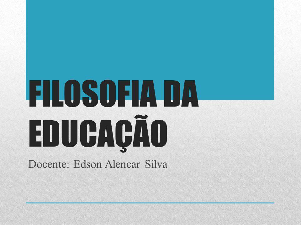 FILOSOFIA DA EDUCAÇÃO Docente: Edson Alencar Silva