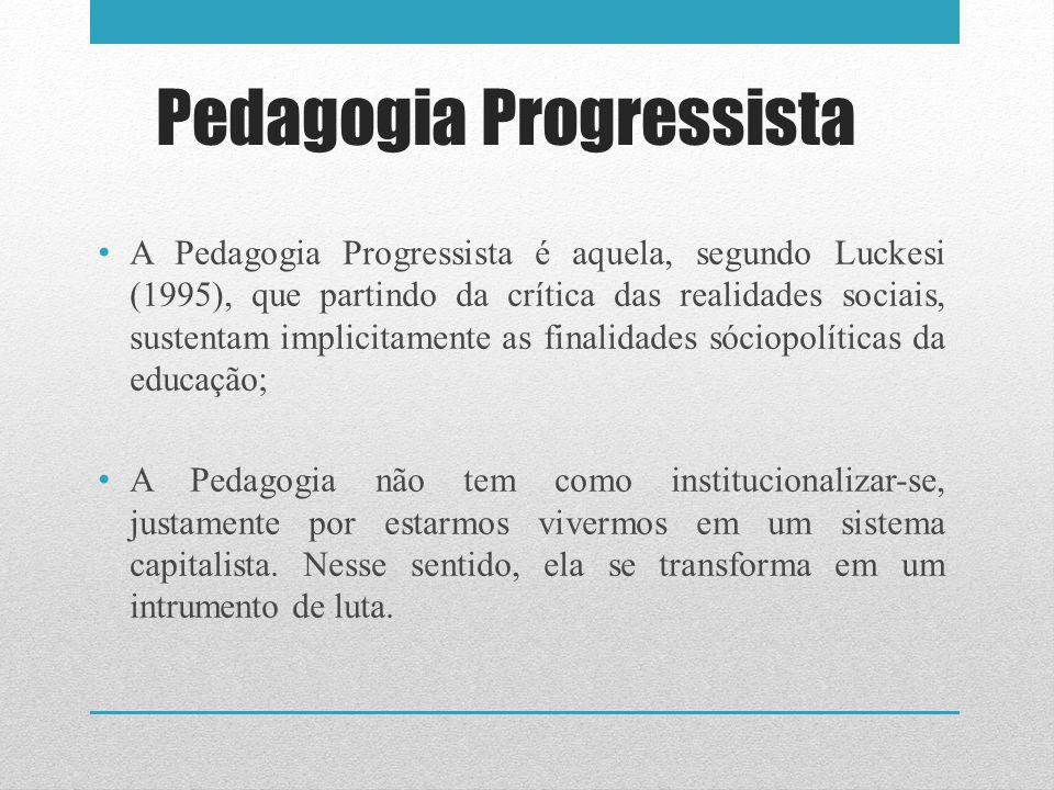 Pedagogia Progressista A Pedagogia Progressista é aquela, segundo Luckesi (1995), que partindo da crítica das realidades sociais, sustentam implicitamente as finalidades sóciopolíticas da educação; A Pedagogia não tem como institucionalizar-se, justamente por estarmos vivermos em um sistema capitalista.