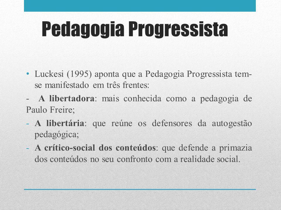 Pedagogia Progressista Luckesi (1995) aponta que a Pedagogia Progressista tem- se manifestado em três frentes: - A libertadora: mais conhecida como a