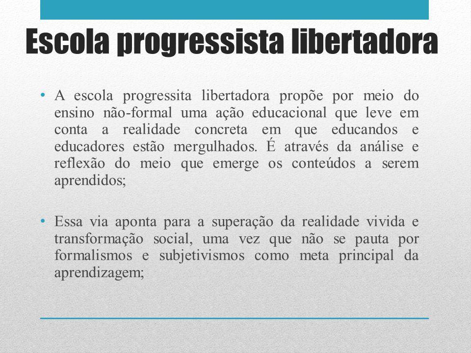 Escola progressista libertadora A escola progressita libertadora propõe por meio do ensino não-formal uma ação educacional que leve em conta a realidade concreta em que educandos e educadores estão mergulhados.