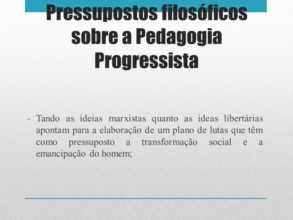 Pressupostos filosóficos sobre a Pedagogia Progressista -Tando as ideias marxistas quanto as ideas libertárias apontam para a elaboração de um plano de lutas que têm como pressuposto a transformação social e a emancipação do homem;