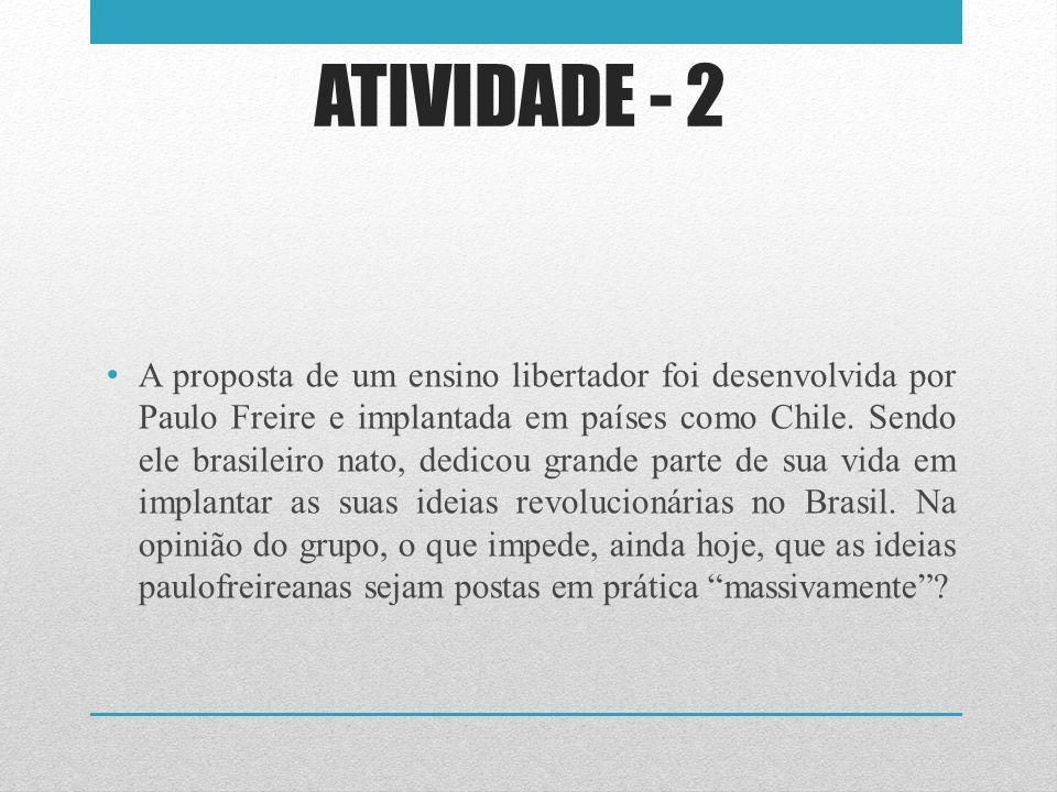 ATIVIDADE - 2 A proposta de um ensino libertador foi desenvolvida por Paulo Freire e implantada em países como Chile. Sendo ele brasileiro nato, dedic