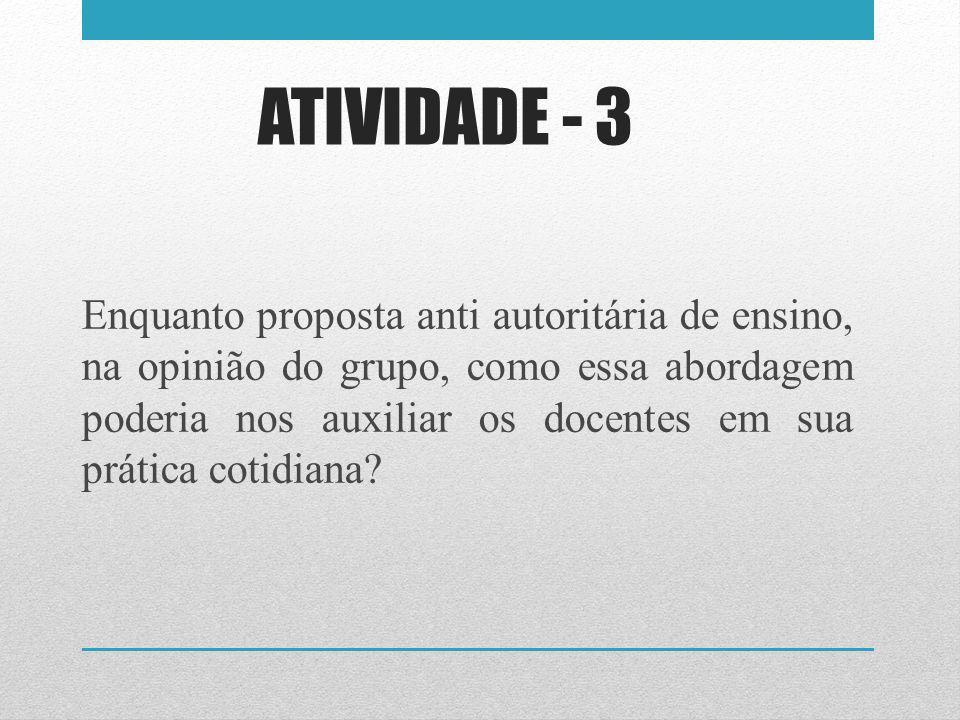 ATIVIDADE - 3 Enquanto proposta anti autoritária de ensino, na opinião do grupo, como essa abordagem poderia nos auxiliar os docentes em sua prática c