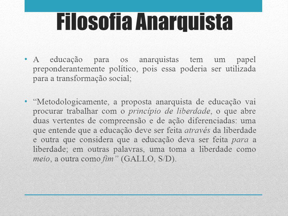 Filosofia Anarquista A educação para os anarquistas tem um papel preponderantemente político, pois essa poderia ser utilizada para a transformação soc