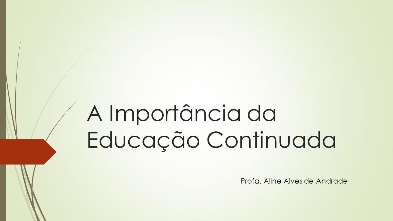 A Importância da Educação Continuada Profa. Aline Alves de Andrade