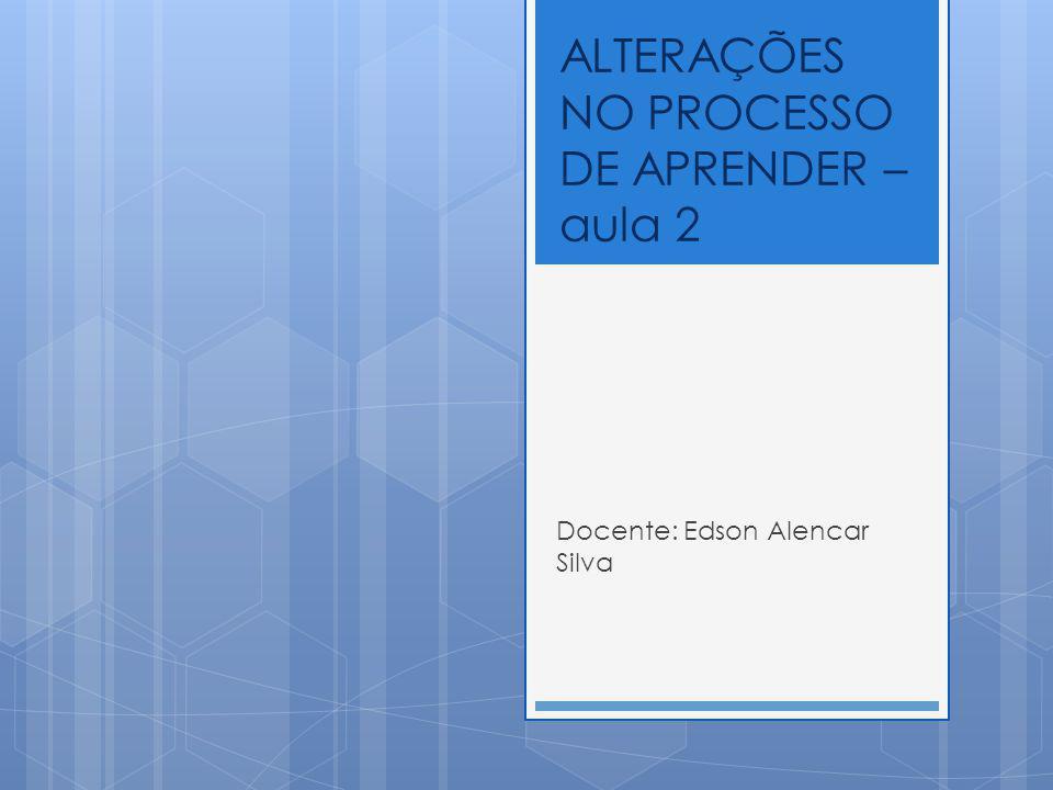 ALTERAÇÕES NO PROCESSO DE APRENDER – aula 2 Docente: Edson Alencar Silva
